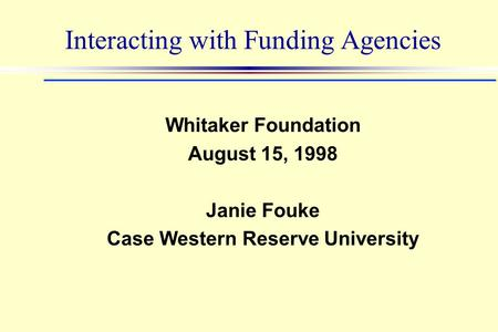 Interacting with Funding Agencies Whitaker Foundation August 15, 1998 Janie Fouke Case Western Reserve University.