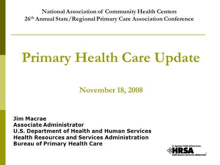 1 Primary Health Care Update November 18, 2008 Jim Macrae Associate Administrator U.S. Department of Health and Human Services Health Resources and Services.