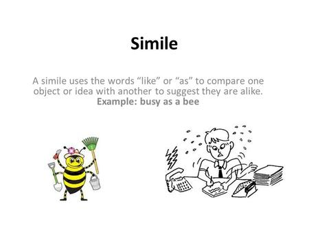 "Simile A simile uses the words ""like"" or ""as"" to compare one object or idea with another to suggest they are alike. Example: busy as a bee."
