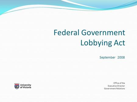 Federal Government Lobbying Act September 2008 Office of the Executive Director Government Relations.