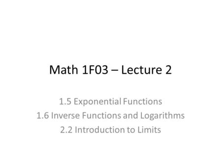 Math 1F03 – Lecture 2 1.5 Exponential Functions 1.6 Inverse Functions and Logarithms 2.2 Introduction to Limits.