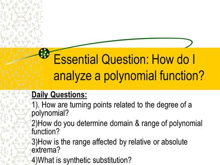 Essential Question: How do I analyze a polynomial function? Daily Questions: 1). How are turning points related to the degree of a polynomial? 2)How do.