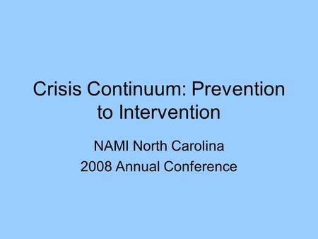Crisis Continuum: Prevention to Intervention NAMI North Carolina 2008 Annual Conference.