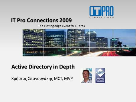 IT Pro Connections 2009 The cutting edge event for IT pros Active Directory in Depth Χρήστος Σπανουγάκης MCT, MVP.