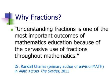 "Why Fractions? ""Understanding fractions is one of the most important outcomes of mathematics education because of the pervasive use of fractions throughout."