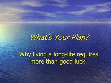 What's Your Plan? Why living a long-life requires more than good luck.