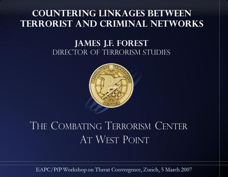 T he C ombating T errorism C enter A t w est p oint EAPC/PfP Workshop on Threat Convergence, Zurich, 5 March 2007 James J.F. Forest Director of Terrorism.