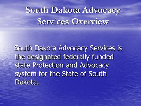 South Dakota Advocacy Services Overview South Dakota Advocacy Services is the designated federally funded state Protection and Advocacy system for the.