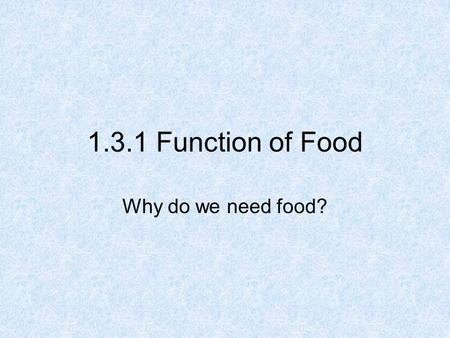 1.3.1 Function of Food Why do we need food?. Food is needed for: 1.Energy 2.Growth of new cells and Repair of existing cells, tissues, organs, etc. 2.