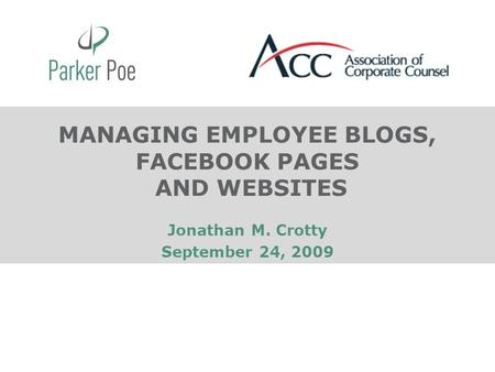 MANAGING EMPLOYEE BLOGS, FACEBOOK PAGES AND WEBSITES Jonathan M. Crotty September 24, 2009.