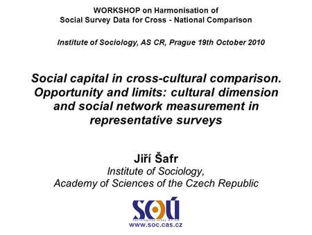 Social capital in cross-cultural comparison. Opportunity and limits: cultural dimension and social network measurement in representative surveys Jiří Šafr.