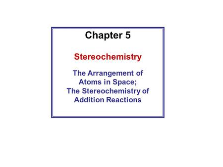 Chapter 5 Stereochemistry The Arrangement of Atoms in Space; The Stereochemistry of Addition Reactions.
