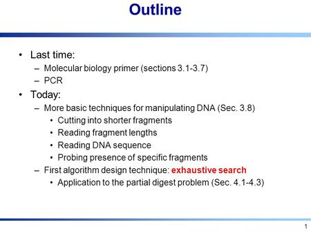 1 Outline Last time: –Molecular biology primer (sections 3.1-3.7) –PCR Today: –More basic techniques for manipulating DNA (Sec. 3.8) Cutting into shorter.