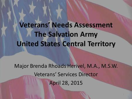Veterans' Needs Assessment The Salvation Army United States Central Territory Major Brenda Rhoads Herivel, M.A., M.S.W. Veterans' Services Director April.