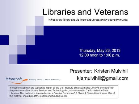 Libraries and Veterans Presenter: Kristen Mulvihill Thursday, May 23, 2013 12:00 noon to 1:00 p.m. Infopeople webinars are supported.