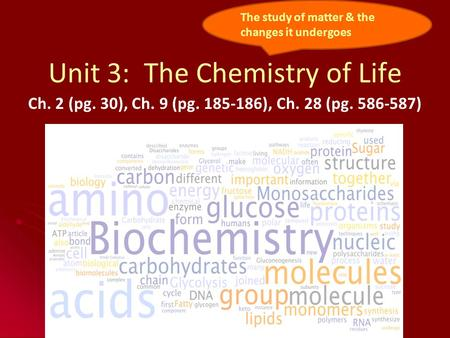Unit 3: The Chemistry of Life Ch. 2 (pg. 30), Ch. 9 (pg. 185-186), Ch. 28 (pg. 586-587) The study of matter & the changes it undergoes.