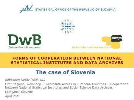FORMS OF COOPERATION BETWEEN NATIONAL STATISTICAL INSTITUTES AND DATA ARCHIVES Sebastian Kočar (ADP, UL) First Regional Workshop – Microdata Access in.