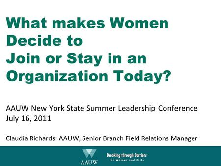 What makes Women Decide to Join or Stay in an Organization Today? AAUW New York State Summer Leadership Conference July 16, 2011 Claudia Richards: AAUW,