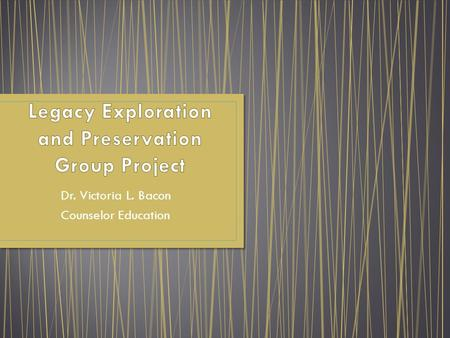 Dr. Victoria L. Bacon Counselor Education. The Legacy Exploration and Preservation Group Project was designed to promote psychological health for group.