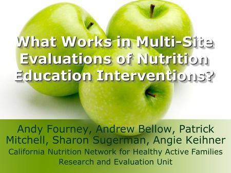 What Works in Multi-Site Evaluations of Nutrition Education Interventions? Andy Fourney, Andrew Bellow, Patrick Mitchell, Sharon Sugerman, Angie Keihner.