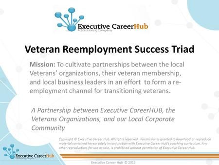 Executive Career Hub © 2013 Veteran Reemployment Success Triad A Partnership between Executive CareerHUB, the Veterans Organizations, and our Local Corporate.