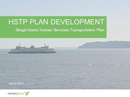 HSTP PLAN DEVELOPMENT Skagit-Island Human Services Transportation Plan July 10, 2014.