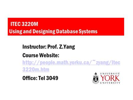 ITEC 3220M Using and Designing Database Systems Instructor: Prof. Z.Yang Course Website:  3220m.htm