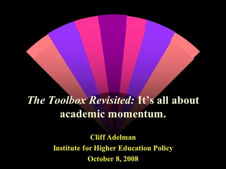 The Toolbox Revisited: It's all about academic momentum. Cliff Adelman Institute for Higher Education Policy October 8, 2008.