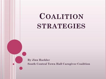 C OALITION STRATEGIES By Jinx Hackler South Central Town Hall Caregiver Coalition.