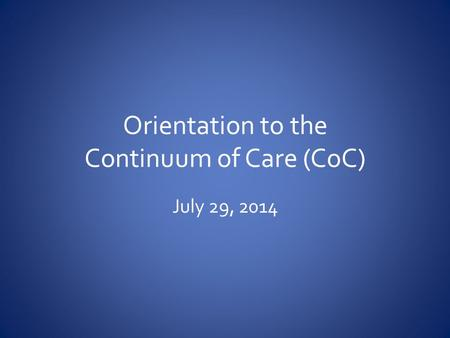 Orientation to the Continuum of Care (CoC) July 29, 2014.