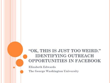 """OK, THIS IS JUST TOO WEIRD."" IDENTIFYING OUTREACH OPPORTUNITIES IN FACEBOOK Elizabeth Edwards The George Washington University."