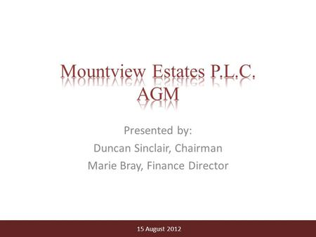 Presented by: Duncan Sinclair, Chairman Marie Bray, Finance Director 15 August 2012.