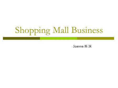 Shopping Mall Business Joanna 陈 演. What is a shopping mall?  The planning, developing and operation control by the professional teams under the same.