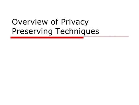 Overview of Privacy Preserving Techniques.  This is a high-level summary of the state-of-the-art privacy preserving techniques and research areas  Focus.