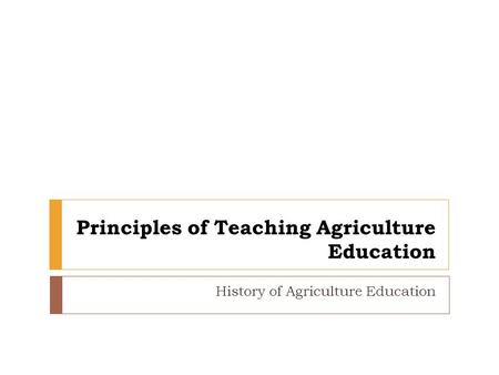 Principles of Teaching Agriculture Education History of Agriculture Education.