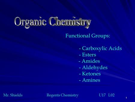 1 Functional Groups: - Carboxylic Acids - Esters - Amides - Aldehydes - Ketones - Amines Mr. Shields Regents Chemistry U17 L02.