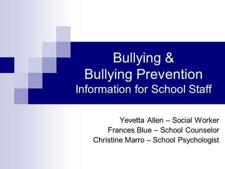 Bullying & Bullying Prevention Information for School Staff Yevetta Allen – Social Worker Frances Blue – School Counselor Christine Marro – School Psychologist.