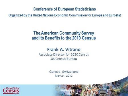 The American Community Survey and Its Benefits to the 2010 Census Frank A. Vitrano Associate Director for 2020 Census US Census Bureau Geneva, Switzerland.