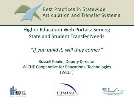 "Higher Education Web Portals: Serving State and Student Transfer Needs ""If you build it, will they come?"" Russell Poulin, Deputy Director WICHE Cooperative."