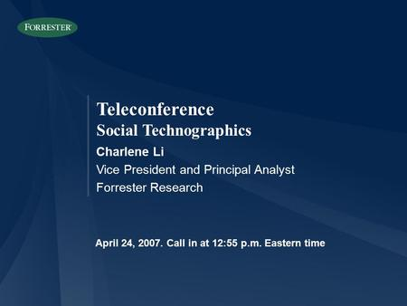 Teleconference Social Technographics Charlene Li Vice President and Principal Analyst Forrester Research April 24, 2007. Call in at 12:55 p.m. Eastern.