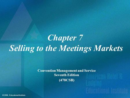 © 2006, Educational Institute Chapter 7 Selling to the Meetings Markets Convention Management and Service Seventh Edition (478CSB)