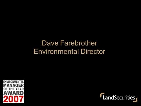 Dave Farebrother Environmental Director. Introduction – Land Securities Group  UK's largest quoted REIT  Market leader – London office accommodation,