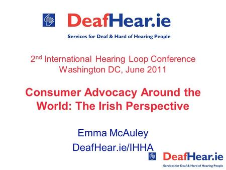 2 nd International Hearing Loop Conference Washington DC, June 2011 Consumer Advocacy Around the World: The Irish Perspective Emma McAuley DeafHear.ie/IHHA.