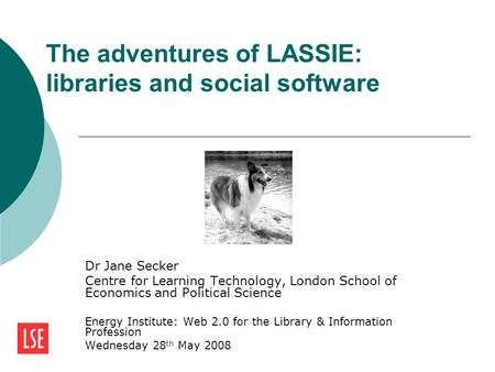 The adventures of LASSIE: libraries and social software Dr Jane Secker Centre for Learning Technology, London School of Economics and Political Science.