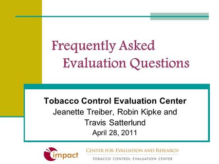 Frequently Asked Evaluation Questions Tobacco Control Evaluation Center Jeanette Treiber, Robin Kipke and Travis Satterlund April 28, 2011.