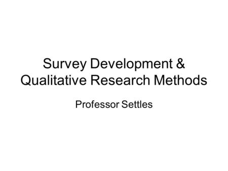 Survey Development & Qualitative Research Methods Professor Settles.