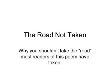 "The Road Not Taken Why you shouldn't take the ""road"" most readers of this poem have taken."