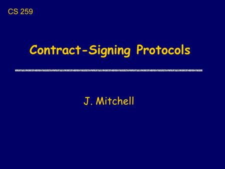 Contract-Signing Protocols J. Mitchell CS 259. Revised schedule uTuesday 1/24 Contract-signing protocols uThursday 1/26 Secure hardware architecture (XOM)