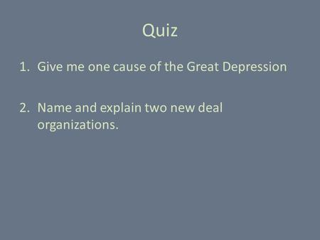 Quiz 1.Give me one cause of the Great Depression 2.Name and explain two new deal organizations.