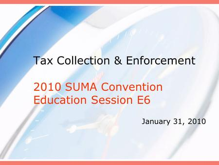 Tax Collection & Enforcement 2010 SUMA Convention Education Session E6 January 31, 2010.
